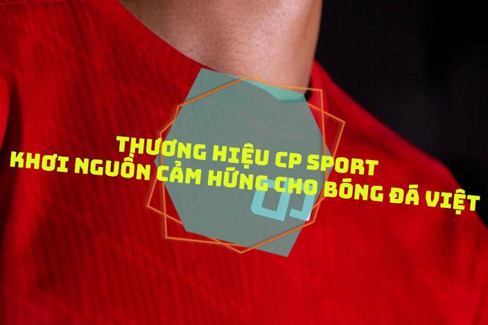 Thương hiệu CP Sport – Khơi nguồn cảm hứng cho bóng đá Việt