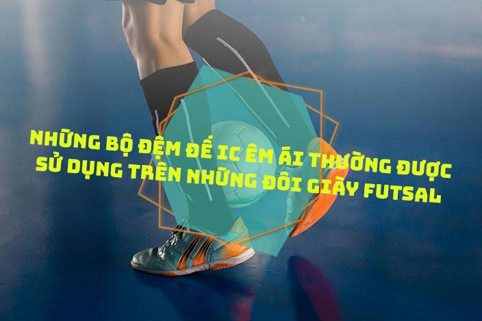Những bộ đệm đế IC êm ái thường được sử dụng trên những đôi giày Futsal