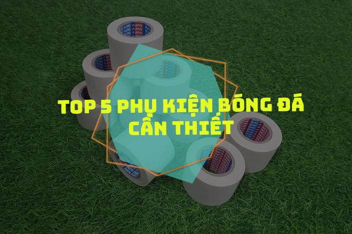 [Top 5] Phụ kiện bóng đá dành cho các cầu thủ