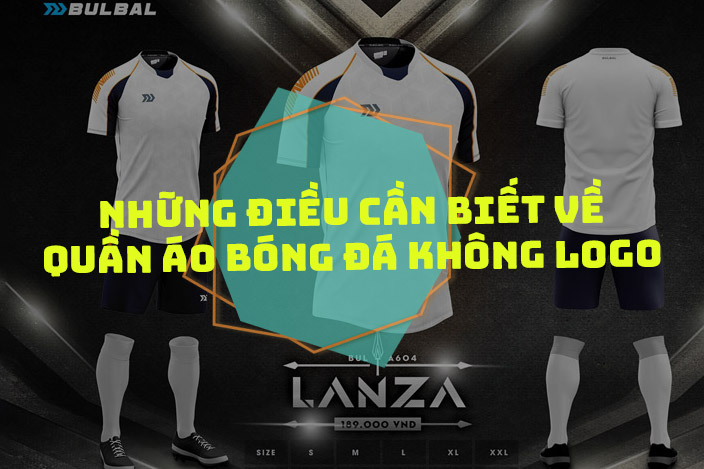 Áo bóng đá không logo là gì? Vì sao nó lại phù hợp cho đặt đội?