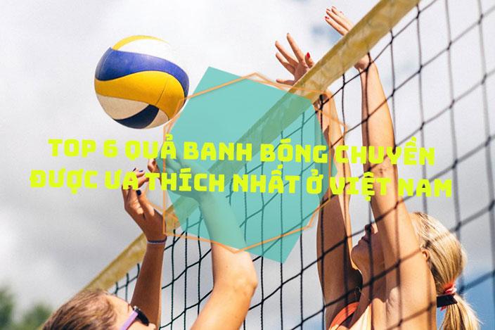Top 6 quả banh bóng chuyền được ưa thích nhất ở Việt Nam