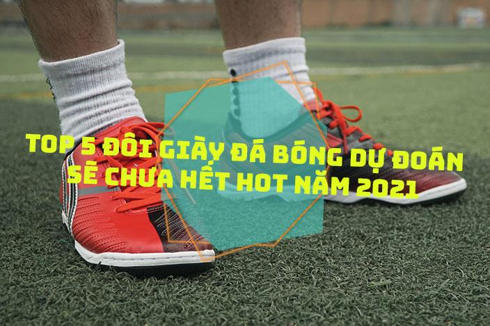 Top 5 đôi giày đá bóng dự đoán sẽ chưa hết HOT trong năm 2021